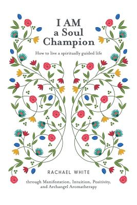 I Am a Soul Champion: How to Live a Spiritually Guided Life Through Manifestation, Intuition, Positivity, and Archangel Aromatherapy - White, Rachael