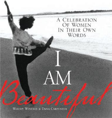 I Am Beautiful: A Celebration of Women in Their Own Words - Winfree, Woody (Editor), and Carpenter, Dana (Editor)