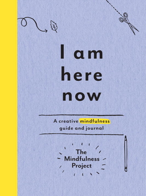 I Am Here Now: A Creative Mindfulness Guide and Journal - The Mindfulness Project