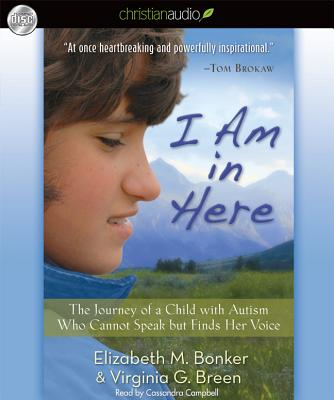 I Am in Here: The Journey of a Child with Autism Who Cannot Speak But Finds Her Voice - Bonker, Elizabeth M, and Breen, Virginia G, and Campbell, Cassandra (Read by)