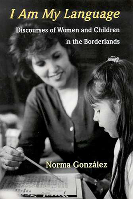 I Am My Language: Discourses of Women and Children in the Borderlands - Gonzalez, Norma