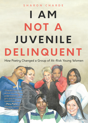 I Am Not a Juvenile Delinquent: How Poetry Changed a Group of At-Risk Young Women (Poetry, Woman Authors, Writing Therapy, and Rehabilitation) - Charde, Sharon