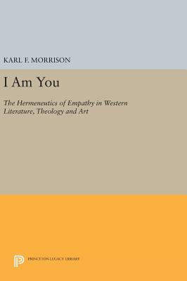 I Am You: The Hermeneutics of Empathy in Western Literature, Theology and Art - Morrison, Karl F.
