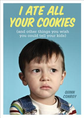 I Ate All Your Cookies: And Other Things You Wish You Could Tell Your Kids - Conroy, Quinn