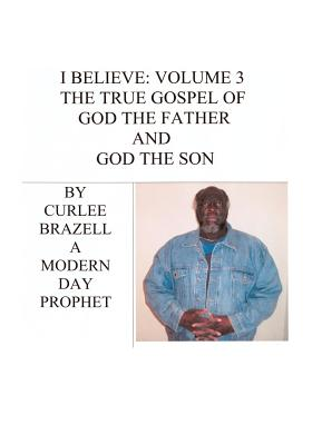 I Believe: Volume 3 - The True Gospel of God the Father and God the Son - Brazell, Curlee