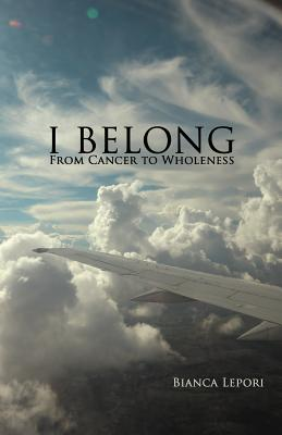 I Belong: From Cancer to Wholeness - Lepori, Bianca