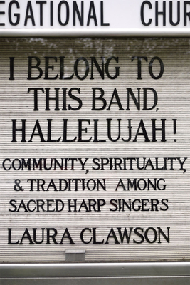 I Belong to This Band, Hallelujah!: Community, Spirituality, and Tradition Among Sacred Harp Singers - Clawson, Laura