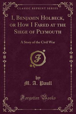 I, Benjamin Holbeck, or How I Fared at the Siege of Plymouth: A Story of the Civil War (Classic Reprint) - Paull, M A