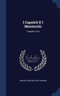 I Capuleti E I Montecchi: Tragedia Lirica - Bellini, Vincenzo, and Romani, Felice
