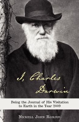 I, Charles Darwin: Being the Journal of His Visitation to Earth in the Year 2009 - Romjue, Nickell John