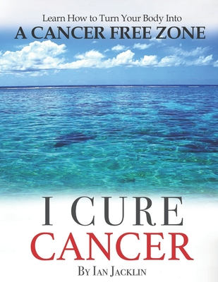 I Cure Cancer: Learn How To Turn Your Body into a Cancer Free Zone - Peskin, Brian (Introduction by), and Fossa, Paul (Introduction by), and Wark, Chris
