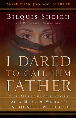 I Dared to Call Him Father: The Miraculous Story of a Muslim Woman's Encounter with God - Sheikh, Bilquis, and Schneider, Richard H