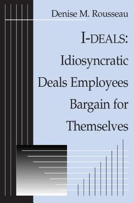 I-Deals: Idiosyncratic Deals Employees Bargain for Themselves - Rousseau, Denise