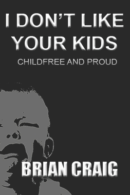 I Don't Like Your Kids: Childfree and Proud - Craig, Brian