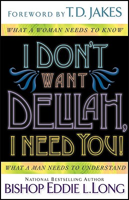 I Don't Want Delilah, I Need You!: What a Woman Needs to Know What a Man Needs to Understand - Long, Eddie L, Bishop, D.D., D.H.L., and Long, Bishop Eddie L