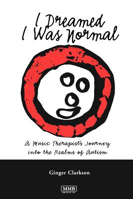 I Dreamed I Was Normal: A Music Therapist's Journey Into the Realms of Autism - Clarkson, Ginger