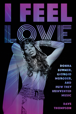 I Feel Love: Donna Summer, Giorgio Moroder, and How They Reinvented Music - Thompson, Dave