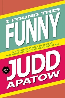 I Found This Funny: My Favorite Pieces of Humor and Some That May Not Be Funny at All - Apatow, Judd (Editor), and Agee, James (Contributions by), and Ames, Jonathan (Contributions by)
