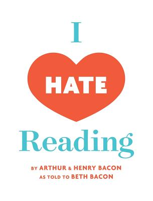I Hate Reading: How To Get Through 20 Minutes of Reading Without Really Reading - Bacon, Beth, and Bacon, Arthur, and Bacon, Henry