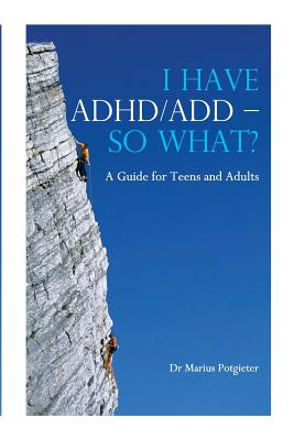 I Have ADHD/Add - So What? a Guide for Teens and Adults - Potgieter, Marius, Dr.
