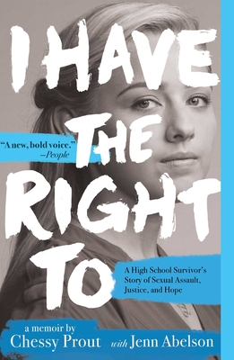 I Have the Right to: A High School Survivor's Story of Sexual Assault, Justice, and Hope - Prout, Chessy, and Abelson, Jenn