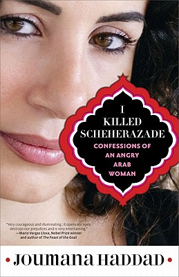 I Killed Scheherazade: Confessions of an Angry Arab Woman - Haddad, Joumana