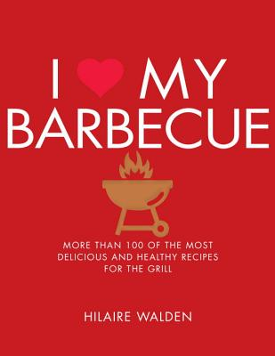 I Love My Barbecue: More Than 100 of the Most Delicious and Healthy Recipes for the Grill - Walden, Hilaire