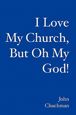 I Love My Church, But Oh My God! - Chuchman, John