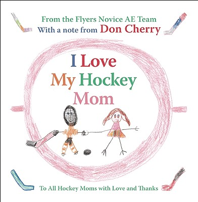 I Love My Hockey Mom: To All Hockey Moms with Love and Thanks - Flyers Novice AE Team, and Cherry, Don (Contributions by)