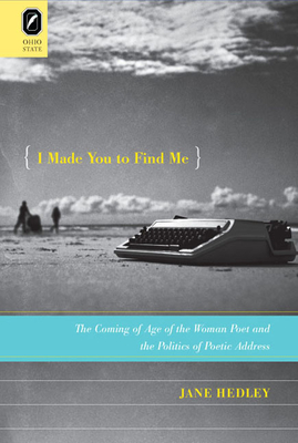 I Made You to Find Me: The Coming of Age of the Woman Poet and the Politics of Poetic Address - Hedley, Jane