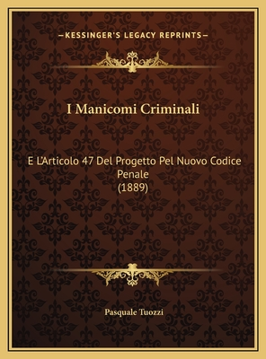 I Manicomi Criminali: E L'Articolo 47 del Progetto Pel Nuovo Codice Penale (1889) - Tuozzi, Pasquale