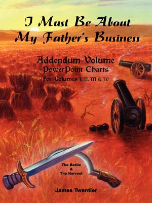 I Must Be about My Father's Business - Addendum Volume PowerPoint Charts for Volumes I, II, III & IV. - Twentier, James A