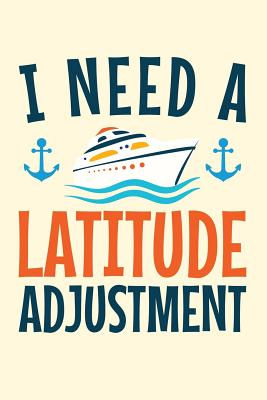 I Need a Latitude Adjustment: A Small Lined Notebook for Cruise Ship Vacationers - Gilbert, Catharine G
