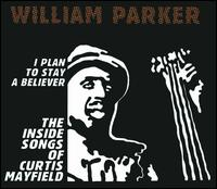 I Plan to Stay a Believer: The Inside Songs of Curtis Mayfield - William Parker