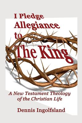 I Pledge Allegiance to the King: A New Testament Theology of the Christian Life - Ingolfsland, Dennis