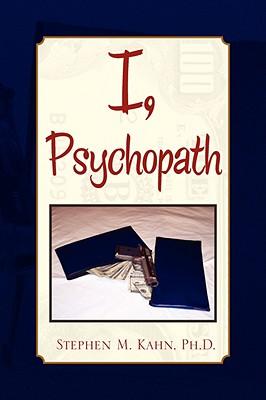 I, Psychopath - Kahn, Stephen M, PhD