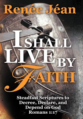I Shall Live by Faith: Steadfast Scriptures to Decree, Declare, and Depend on God - J an, Ren E, and Jean, Renee