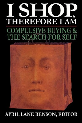 I Shop Therefore I Am: Compulsive Buying & the Search for Self - Benson, April Lane