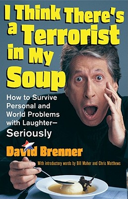 I Think There's a Terrorist in My Soup: How to Survive Personal and World Problems with Laughter--Seriously - Brenner, David, and Maher, Bill (Foreword by)