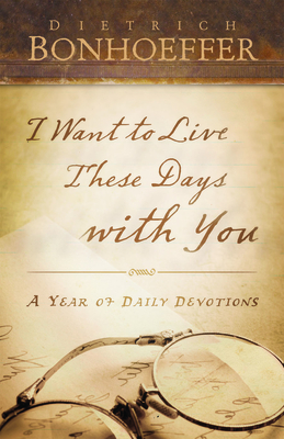 I Want to Live These Days with You: A Year of Daily Devotions - Bonhoeffer, Dietrich