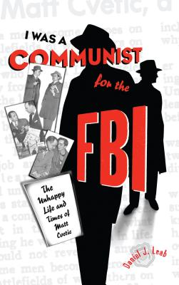 """I Was a Communist for the FBI"": The Unhappy Life and Times of Matt Cvetic - Leab, Daniel J"