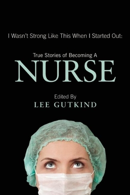 I Wasn't Strong Like This When I Started Out: True Stories of Becoming a Nurse - Gutkind, Lee, Professor (Editor)