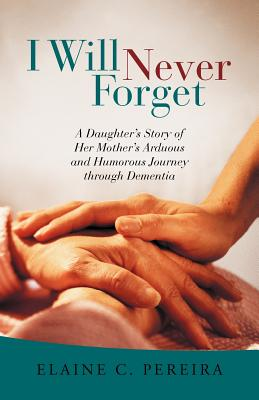I Will Never Forget: A Daughter's Story of Her Mother's Arduous and Humorous Journey Through Dementia - Pereira, Elaine C