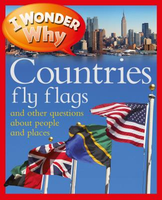 I Wonder Why Countries Fly Flags: And Other Questions about People and Places - Steele, Philip