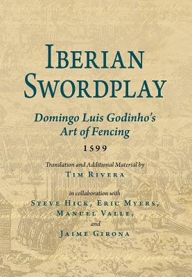 Iberian Swordplay: Domingo Luis Godinho's Art of Fencing (1599) - Luis Godinho, Domingo, and Rivera, Tim