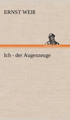 Ich - Der Augenzeuge - Wei, Ernst, and Weiss, Ernst
