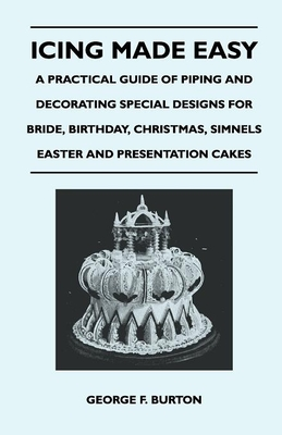 Icing Made Easy - A Practical Guide of Piping and Decorating Special Designs for Bride, Birthday, Christmas, Simnels Easter and Presentation Cakes - Burton, George F