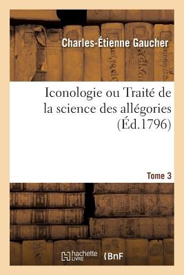 Iconologie Ou Trait? de la Science Des All?gories. Tome 3 - Gaucher-C-E