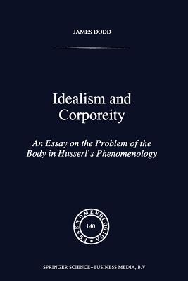 Idealism and Corporeity: An Essay on the Problem of the Body in Husserl's Phenomenology - Dodd, J
