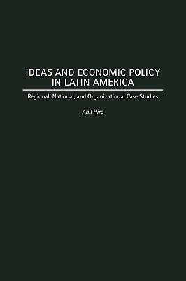 Ideas and Economic Policy in Latin America: Regional, National, and Organizational Case Studies - Hira, Anil, Dr., PH.D.